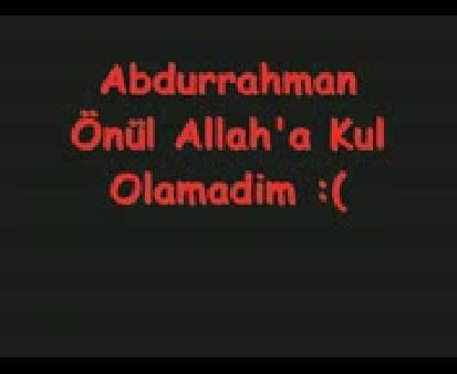 ABDURRAHMAN ÖNÜL [Allah A kul olamadım]